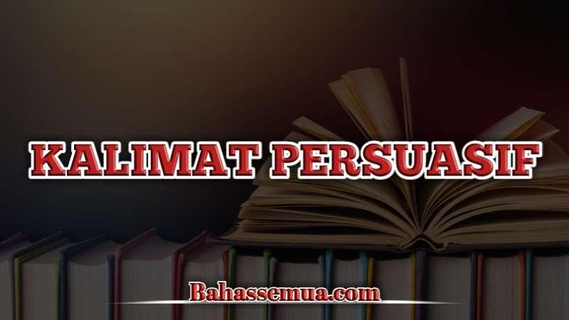 Pengertian dan Contoh Kalimat Persuasif